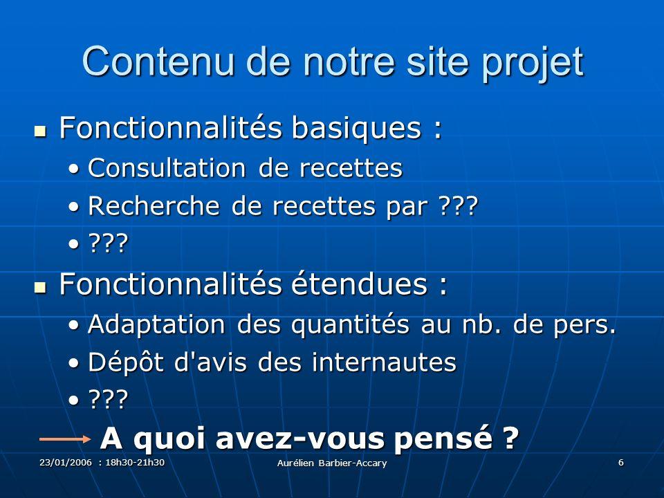 23/01/2006 : 18h30-21h30 Aurélien Barbier-Accary 6 Contenu de notre site projet Fonctionnalités basiques : Fonctionnalités basiques : Consultation de