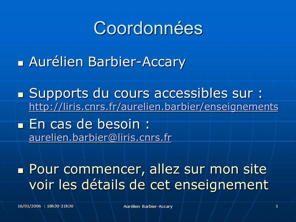 16/01/2006 : 18h30-21h30 Aurélien Barbier-Accary 1 Coordonnées Aurélien Barbier-Accary Aurélien Barbier-Accary Supports du cours accessibles sur : http://liris.cnrs.fr/aurelien.barbier/enseignements Supports du cours accessibles sur : http://liris.cnrs.fr/aurelien.barbier/enseignements http://liris.cnrs.fr/aurelien.barbier/enseignements En cas de besoin : aurelien.barbier@liris.cnrs.fr En cas de besoin : aurelien.barbier@liris.cnrs.fr aurelien.barbier@liris.cnrs.fr Pour commencer, allez sur mon site voir les détails de cet enseignement Pour commencer, allez sur mon site voir les détails de cet enseignement