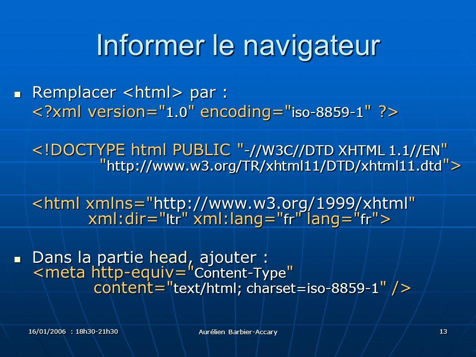 16/01/2006 : 18h30-21h30 Aurélien Barbier-Accary 13 Informer le navigateur Remplacer par : Remplacer par : Dans la partie head, ajouter : Dans la partie head, ajouter :