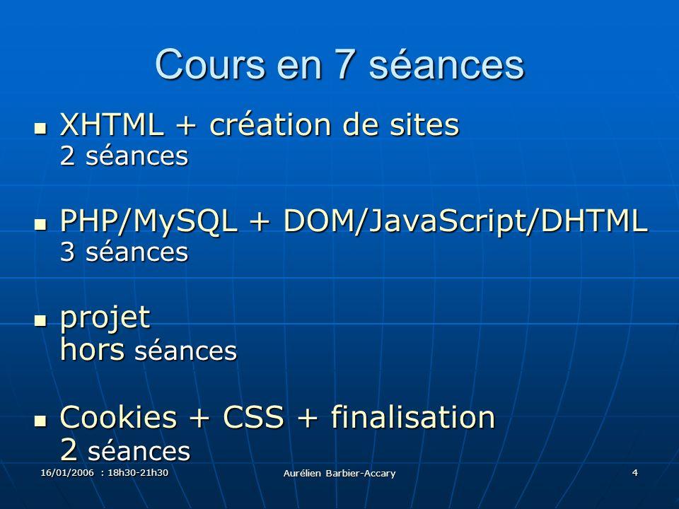 16/01/2006 : 18h30-21h30 Aurélien Barbier-Accary 4 Cours en 7 séances XHTML + création de sites 2 séances XHTML + création de sites 2 séances PHP/MySQL + DOM/JavaScript/DHTML 3 séances PHP/MySQL + DOM/JavaScript/DHTML 3 séances projet hors séances projet hors séances Cookies + CSS + finalisation 2 séances Cookies + CSS + finalisation 2 séances