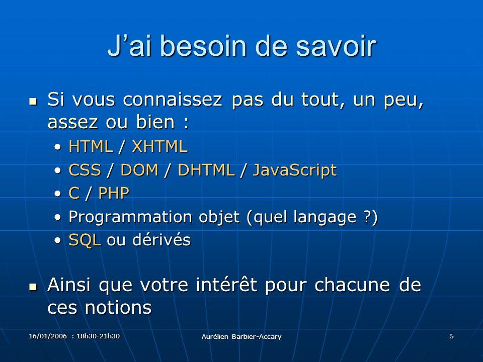 16/01/2006 : 18h30-21h30 Aurélien Barbier-Accary 5 Jai besoin de savoir Si vous connaissez pas du tout, un peu, assez ou bien : Si vous connaissez pas du tout, un peu, assez ou bien : HTML / XHTMLHTML / XHTML CSS / DOM / DHTML / JavaScriptCSS / DOM / DHTML / JavaScript C / PHPC / PHP Programmation objet (quel langage ?)Programmation objet (quel langage ?) SQL ou dérivésSQL ou dérivés Ainsi que votre intérêt pour chacune de ces notions Ainsi que votre intérêt pour chacune de ces notions