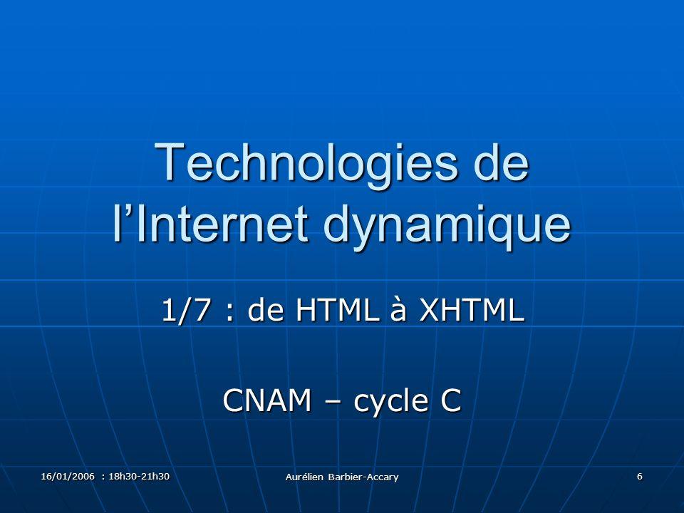 16/01/2006 : 18h30-21h30 Aurélien Barbier-Accary 6 Technologies de lInternet dynamique 1/7 : de HTML à XHTML CNAM – cycle C
