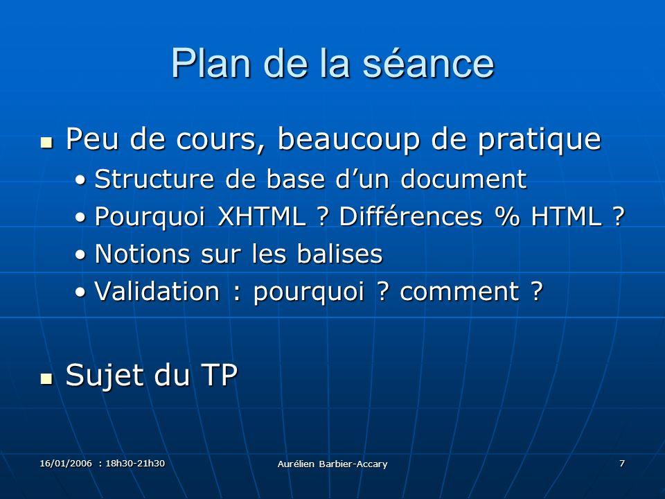 16/01/2006 : 18h30-21h30 Aurélien Barbier-Accary 7 Plan de la séance Peu de cours, beaucoup de pratique Peu de cours, beaucoup de pratique Structure de base dun documentStructure de base dun document Pourquoi XHTML .