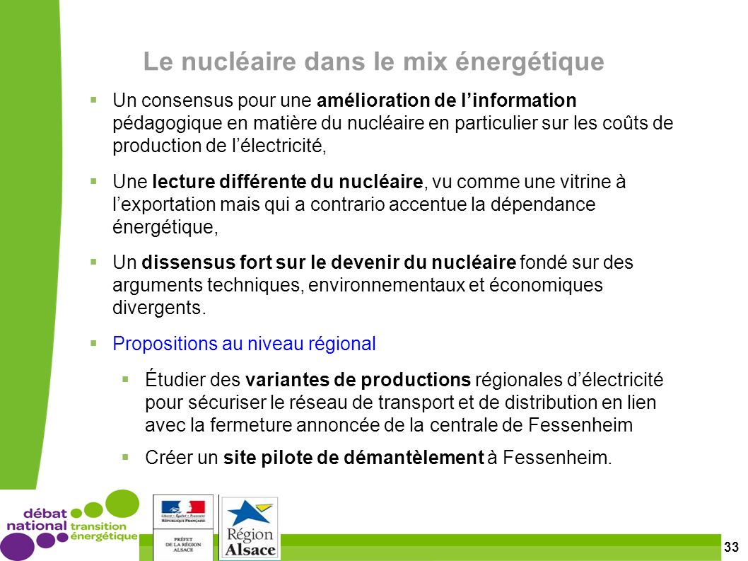33 Le nucléaire dans le mix énergétique Un consensus pour une amélioration de linformation pédagogique en matière du nucléaire en particulier sur les coûts de production de lélectricité, Une lecture différente du nucléaire, vu comme une vitrine à lexportation mais qui a contrario accentue la dépendance énergétique, Un dissensus fort sur le devenir du nucléaire fondé sur des arguments techniques, environnementaux et économiques divergents.