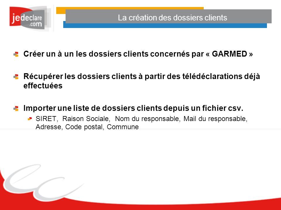 La création des dossiers clients Créer un à un les dossiers clients concernés par « GARMED » Récupérer les dossiers clients à partir des télédéclarati