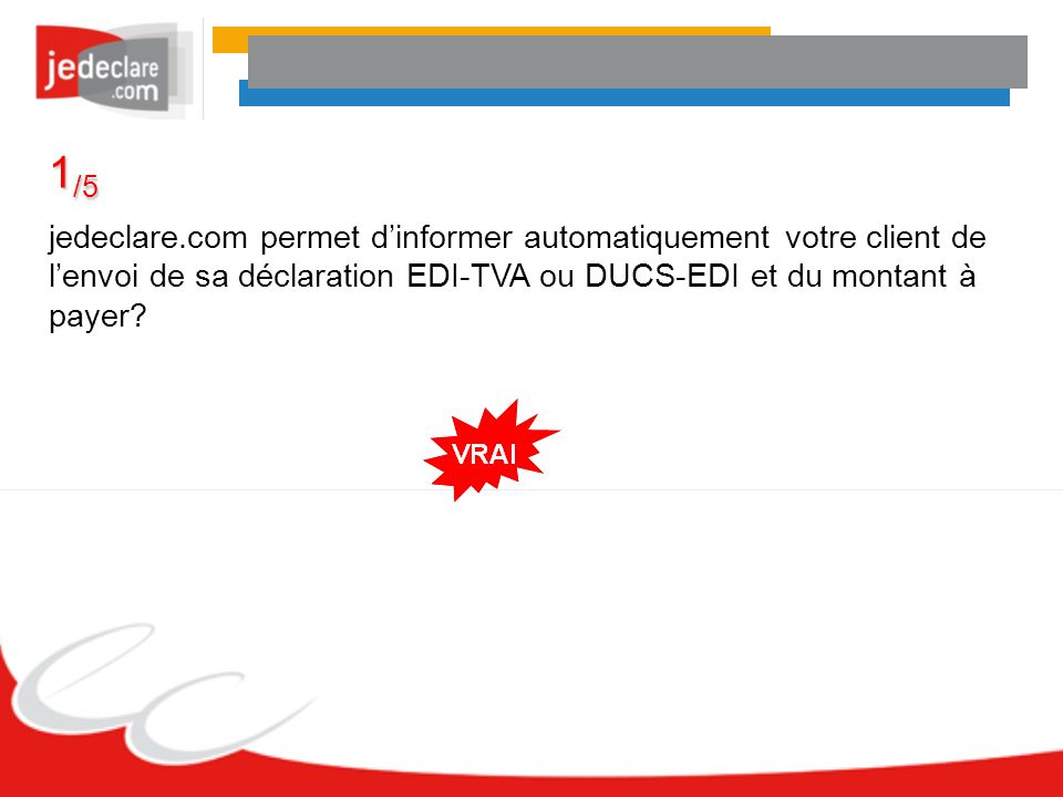 1 /5 jedeclare.com permet dinformer automatiquement votre client de lenvoi de sa déclaration EDI-TVA ou DUCS-EDI et du montant à payer?