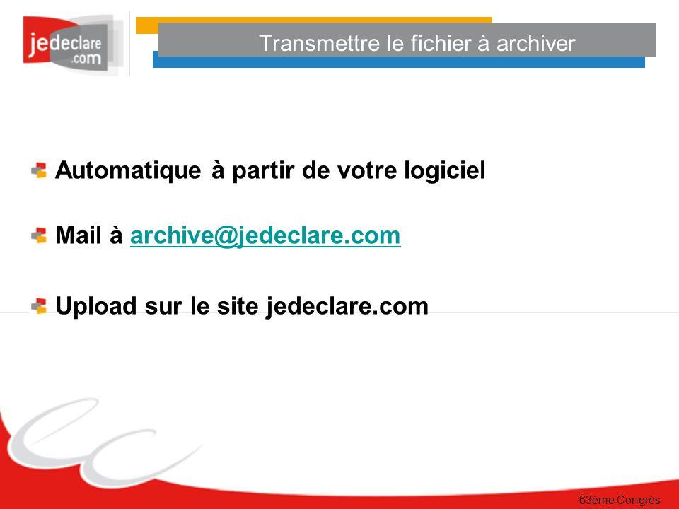 63ème Congrès Transmettre le fichier à archiver Automatique à partir de votre logiciel Mail à archive@jedeclare.comarchive@jedeclare.com Upload sur le