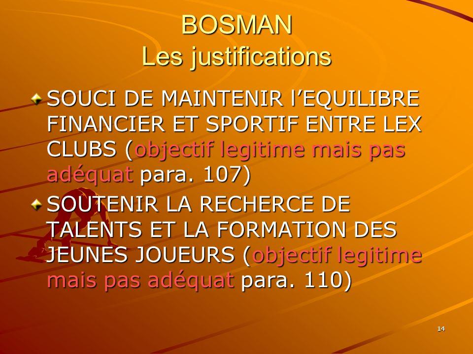 14 BOSMAN Les justifications SOUCI DE MAINTENIR lEQUILIBRE FINANCIER ET SPORTIF ENTRE LEX CLUBS (objectif legitime mais pas adéquat para. 107) SOUTENI