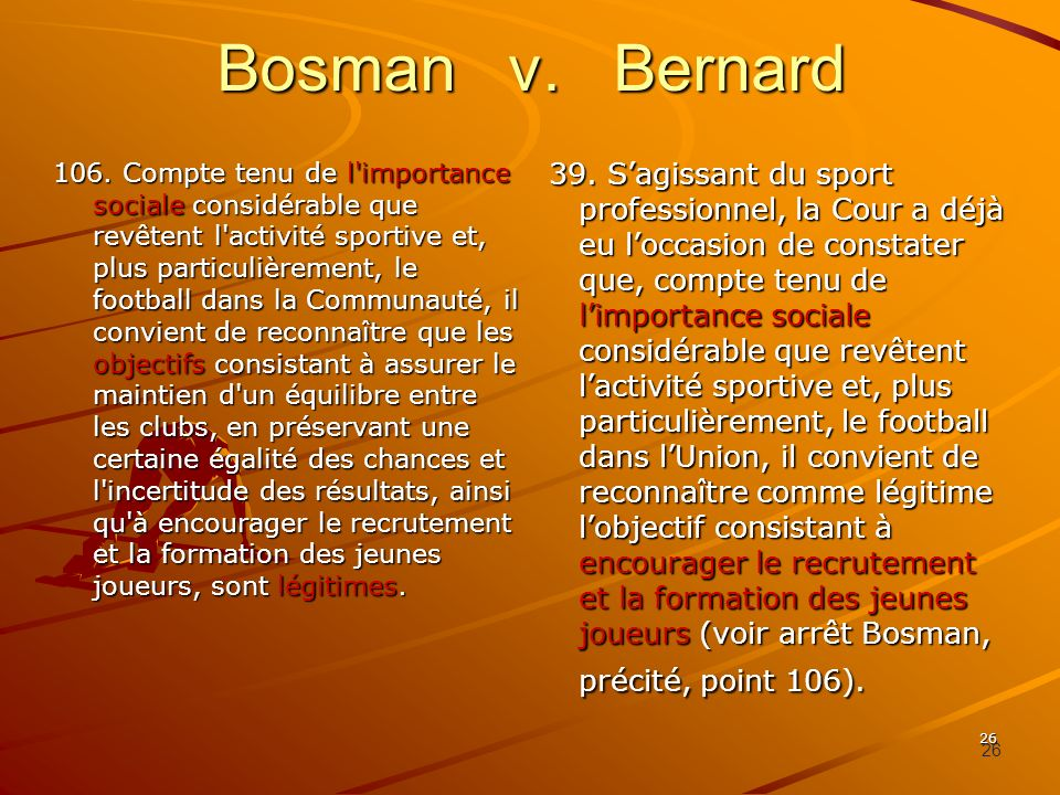 26 Bosman v. Bernard 106. Compte tenu de l'importance sociale considérable que revêtent l'activité sportive et, plus particulièrement, le football dan