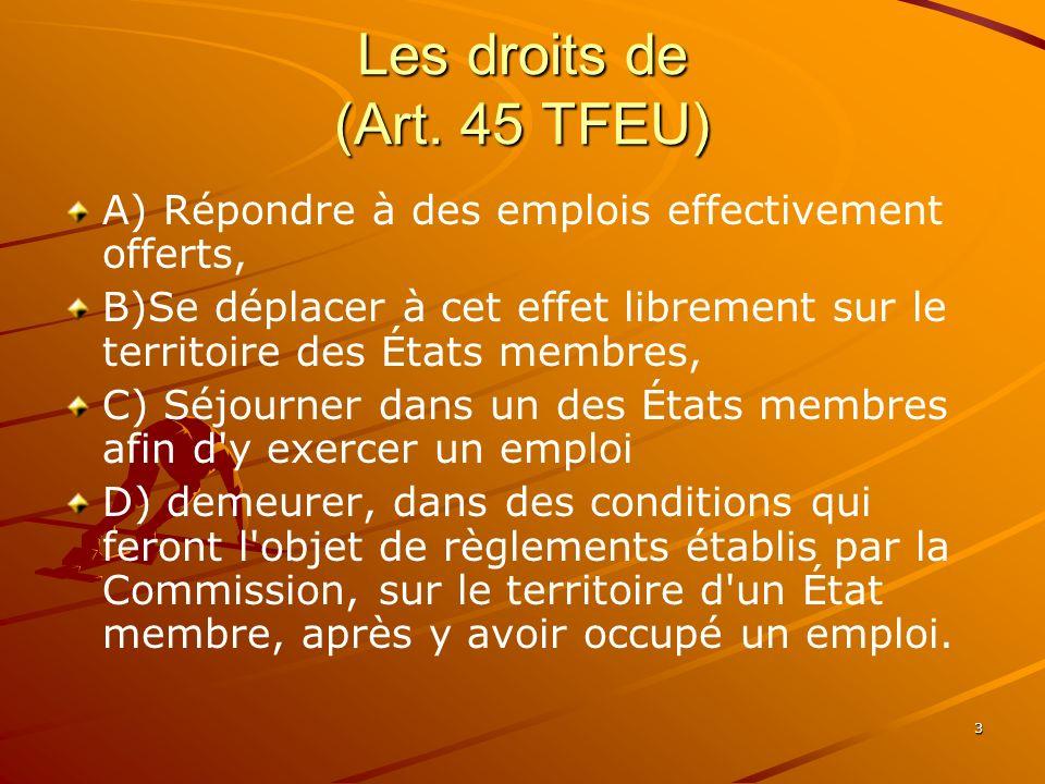3 Les droits de (Art. 45 TFEU) A) Répondre à des emplois effectivement offerts, B)Se déplacer à cet effet librement sur le territoire des États membre