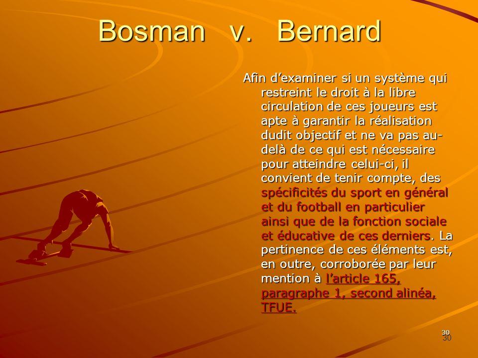 30 Bosman v. Bernard Afin dexaminer si un système qui restreint le droit à la libre circulation de ces joueurs est apte à garantir la réalisation dudi