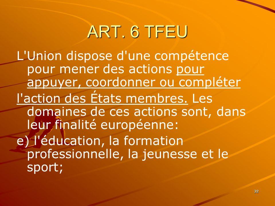 32 ART. 6 TFEU L'Union dispose d'une compétence pour mener des actions pour appuyer, coordonner ou compléter l'action des États membres. Les domaines
