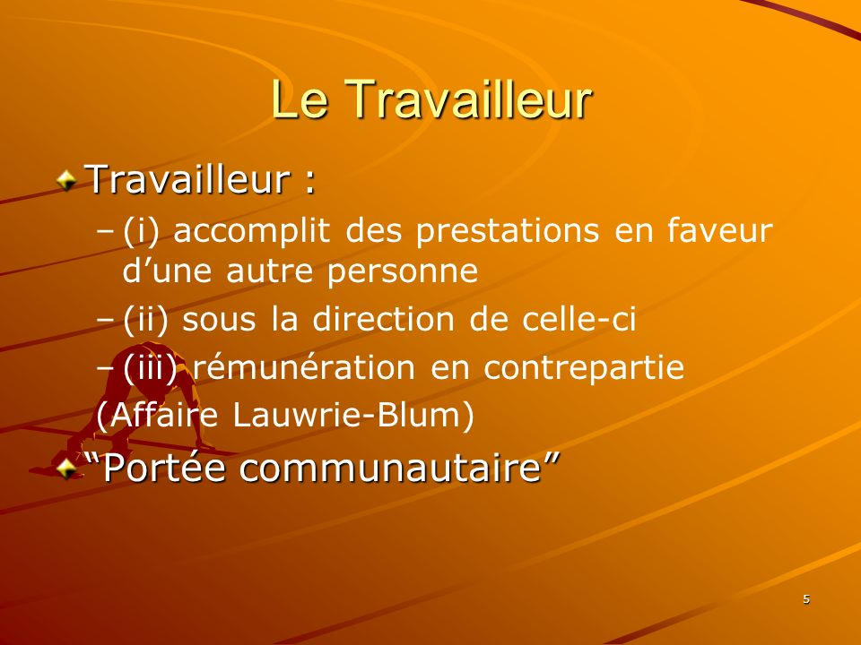 5 Le Travailleur Travailleur : – –(i) accomplit des prestations en faveur dune autre personne – –(ii) sous la direction de celle-ci – –(iii) rémunérat