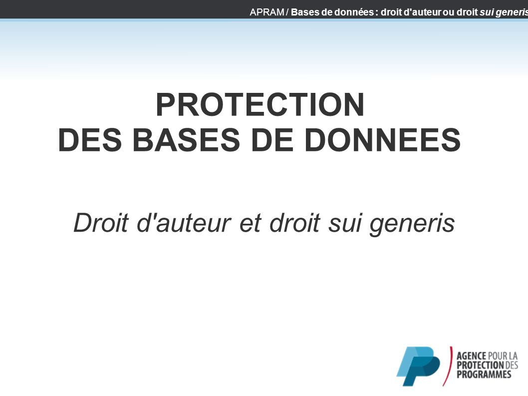 APRAM / Bases de données : droit d'auteur ou droit sui generis PROTECTION DES BASES DE DONNEES Droit d'auteur et droit sui generis