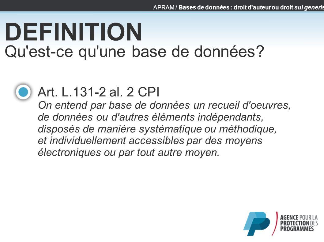 APRAM / Bases de données : droit d'auteur ou droit sui generis DEFINITION Qu'est-ce qu'une base de données? Art. L.131-2 al. 2 CPI On entend par base