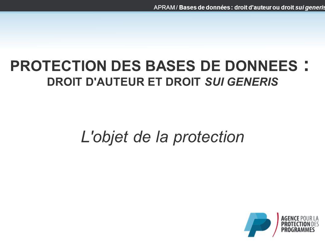 APRAM / Bases de données : droit d'auteur ou droit sui generis PROTECTION DES BASES DE DONNEES : DROIT D'AUTEUR ET DROIT SUI GENERIS L'objet de la pro