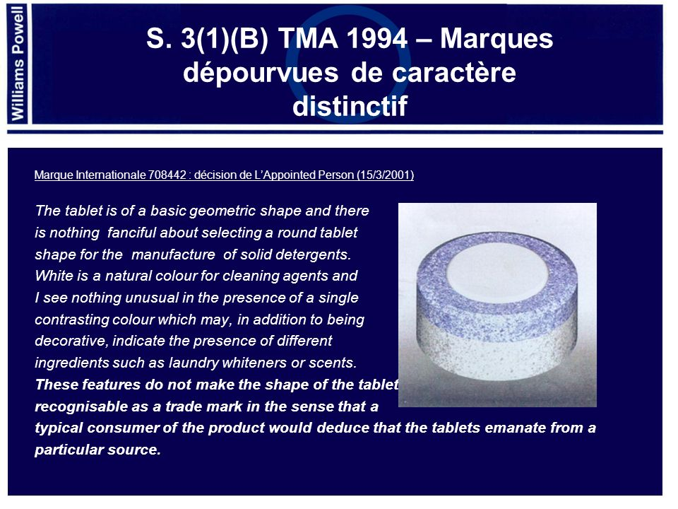 Marque Internationale 708442 : décision de LAppointed Person (15/3/2001) The tablet is of a basic geometric shape and there is nothing fanciful about selecting a round tablet shape for the manufacture of solid detergents.