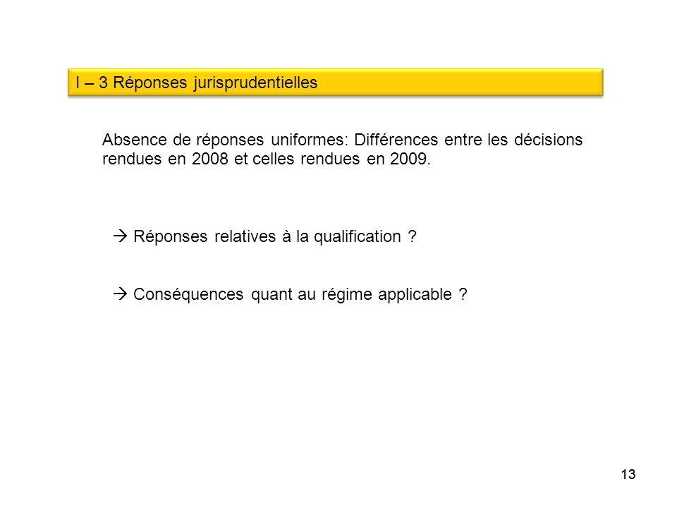 13 I – 3 Réponses jurisprudentielles Réponses relatives à la qualification ? Conséquences quant au régime applicable ? Absence de réponses uniformes: