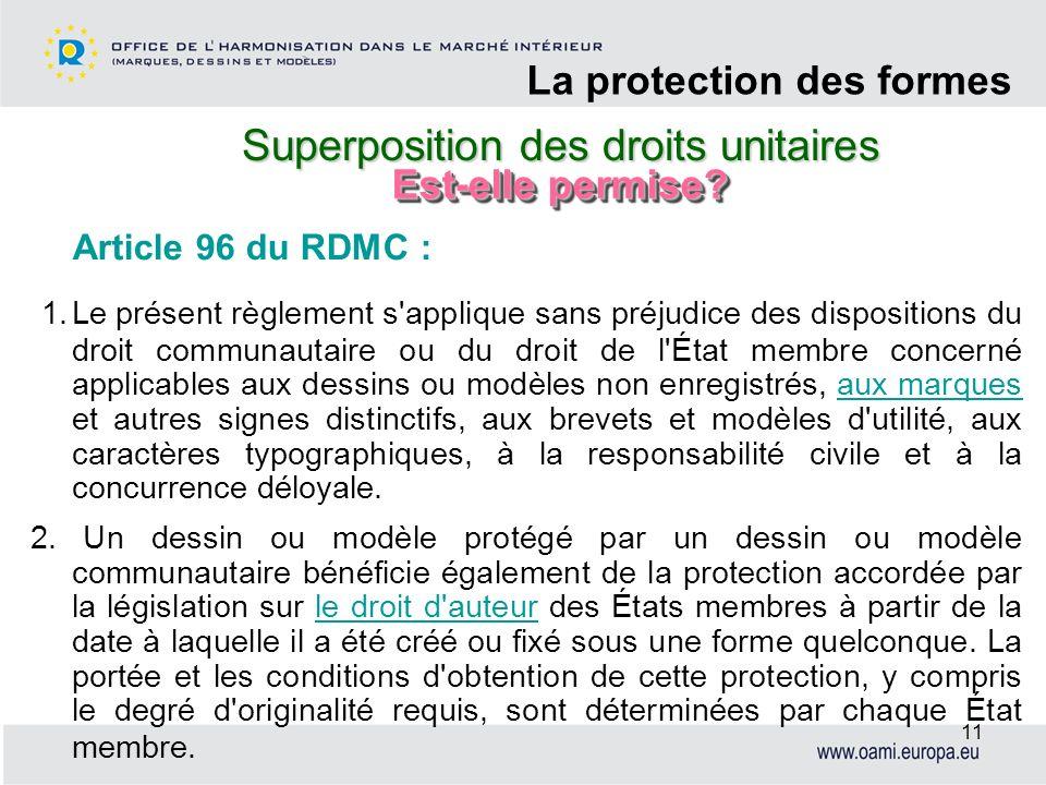 Superposition des droits unitaires La protection des formes 11 Article 96 du RDMC : 1.Le présent règlement s'applique sans préjudice des dispositions