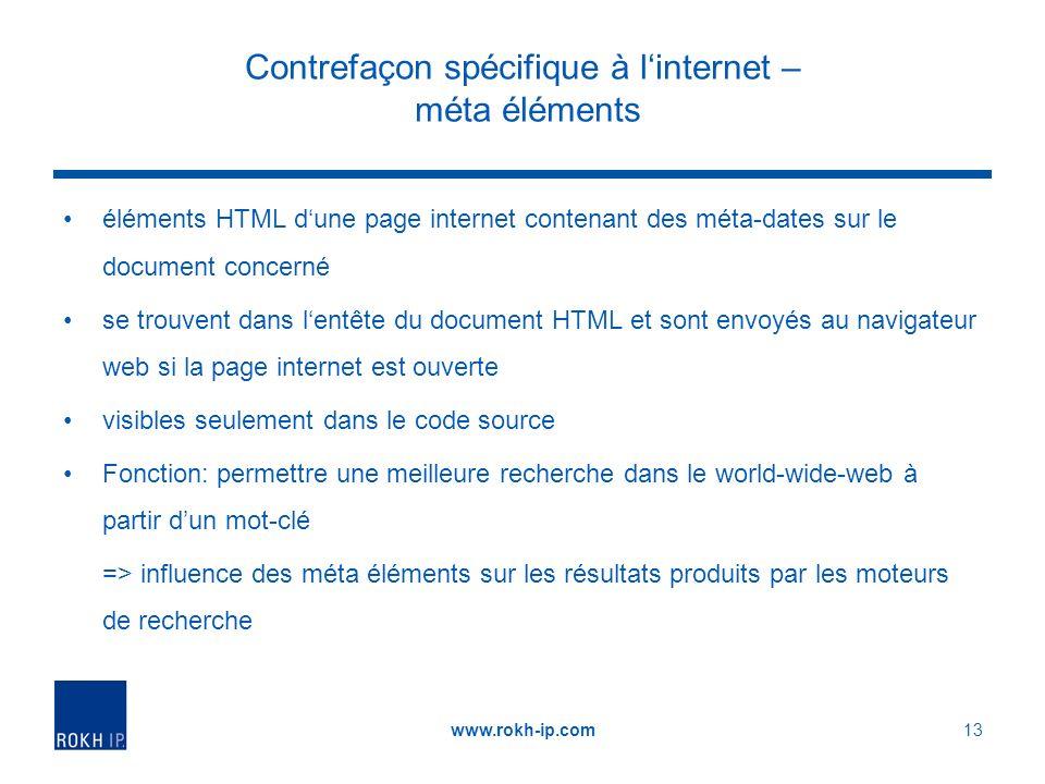 Contrefaçon spécifique à linternet – méta éléments éléments HTML dune page internet contenant des méta-dates sur le document concerné se trouvent dans lentête du document HTML et sont envoyés au navigateur web si la page internet est ouverte visibles seulement dans le code source Fonction: permettre une meilleure recherche dans le world-wide-web à partir dun mot-clé => influence des méta éléments sur les résultats produits par les moteurs de recherche www.rokh-ip.com13