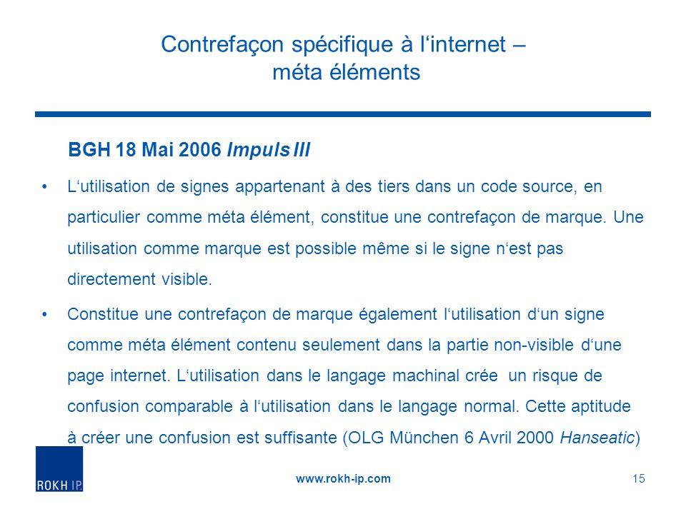 Contrefaçon spécifique à linternet – méta éléments BGH 18 Mai 2006 Impuls III Lutilisation de signes appartenant à des tiers dans un code source, en particulier comme méta élément, constitue une contrefaçon de marque.