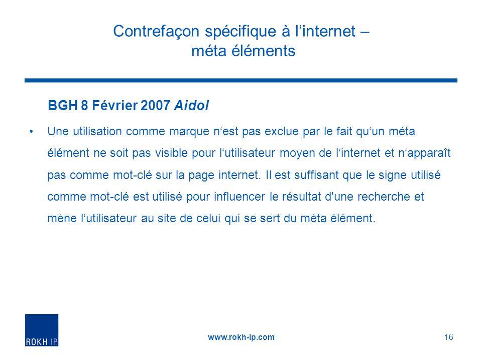 Contrefaçon spécifique à linternet – méta éléments BGH 8 Février 2007 Aidol Une utilisation comme marque nest pas exclue par le fait quun méta élément ne soit pas visible pour lutilisateur moyen de linternet et napparaît pas comme mot-clé sur la page internet.