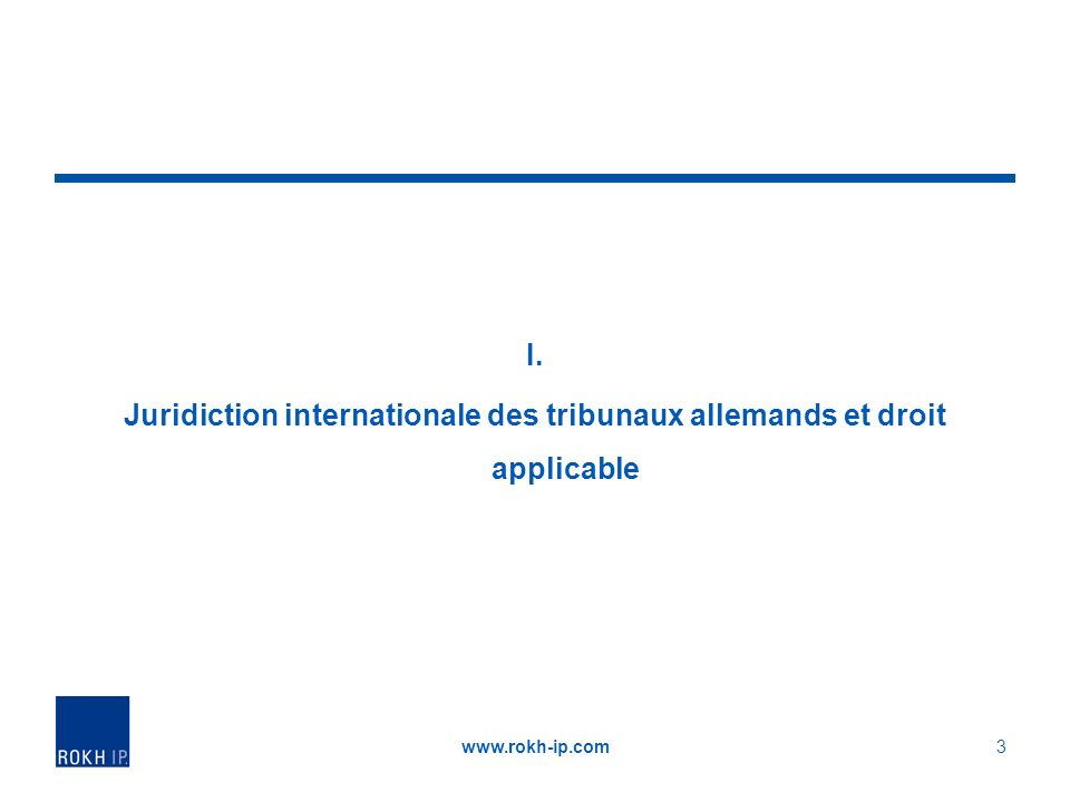 I. Juridiction internationale des tribunaux allemands et droit applicable www.rokh-ip.com3