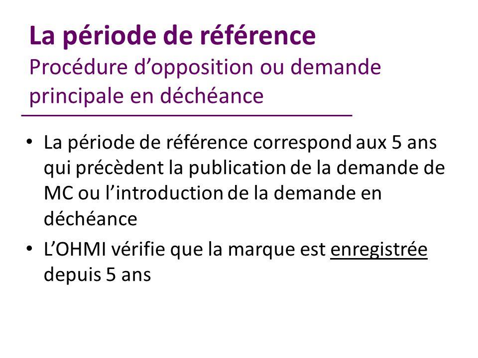 La période de référence Procédure dopposition ou demande principale en déchéance La période de référence correspond aux 5 ans qui précèdent la publication de la demande de MC ou lintroduction de la demande en déchéance LOHMI vérifie que la marque est enregistrée depuis 5 ans