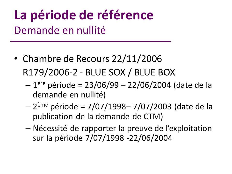 La période de référence Demande en nullité Chambre de Recours 22/11/2006 R179/2006-2 - BLUE SOX / BLUE BOX – 1 ère période = 23/06/99 – 22/06/2004 (date de la demande en nullité) – 2 ème période = 7/07/1998– 7/07/2003 (date de la publication de la demande de CTM) – Nécessité de rapporter la preuve de lexploitation sur la période 7/07/1998 -22/06/2004