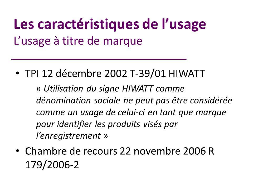 Les caractéristiques de lusage Lusage à titre de marque TPI 12 décembre 2002 T-39/01 HIWATT « Utilisation du signe HIWATT comme dénomination sociale ne peut pas être considérée comme un usage de celui-ci en tant que marque pour identifier les produits visés par lenregistrement » Chambre de recours 22 novembre 2006 R 179/2006-2