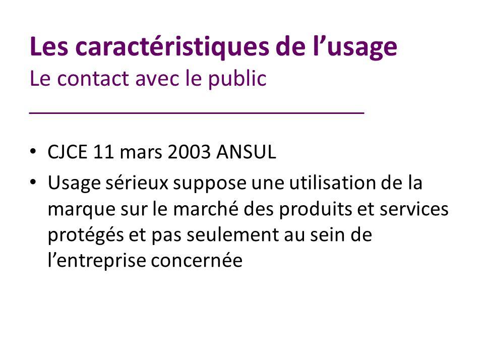 Les caractéristiques de lusage Le contact avec le public CJCE 11 mars 2003 ANSUL Usage sérieux suppose une utilisation de la marque sur le marché des produits et services protégés et pas seulement au sein de lentreprise concernée