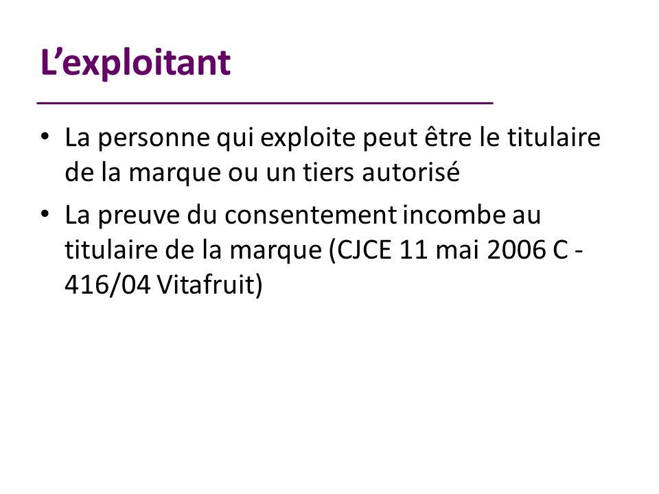 Lexploitant La personne qui exploite peut être le titulaire de la marque ou un tiers autorisé La preuve du consentement incombe au titulaire de la marque (CJCE 11 mai 2006 C - 416/04 Vitafruit)