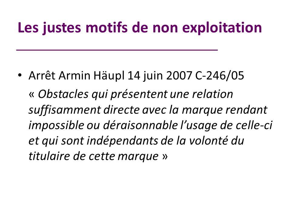 Les justes motifs de non exploitation Arrêt Armin Häupl 14 juin 2007 C-246/05 « Obstacles qui présentent une relation suffisamment directe avec la marque rendant impossible ou déraisonnable lusage de celle-ci et qui sont indépendants de la volonté du titulaire de cette marque »