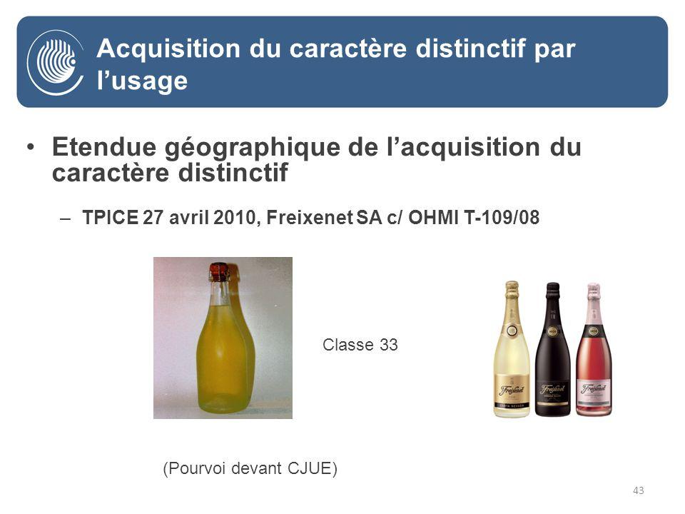 43 Etendue géographique de lacquisition du caractère distinctif –TPICE 27 avril 2010, Freixenet SA c/ OHMI T-109/08 -Classe 33 Classe 33 (Pourvoi devant CJUE) Acquisition du caractère distinctif par lusage