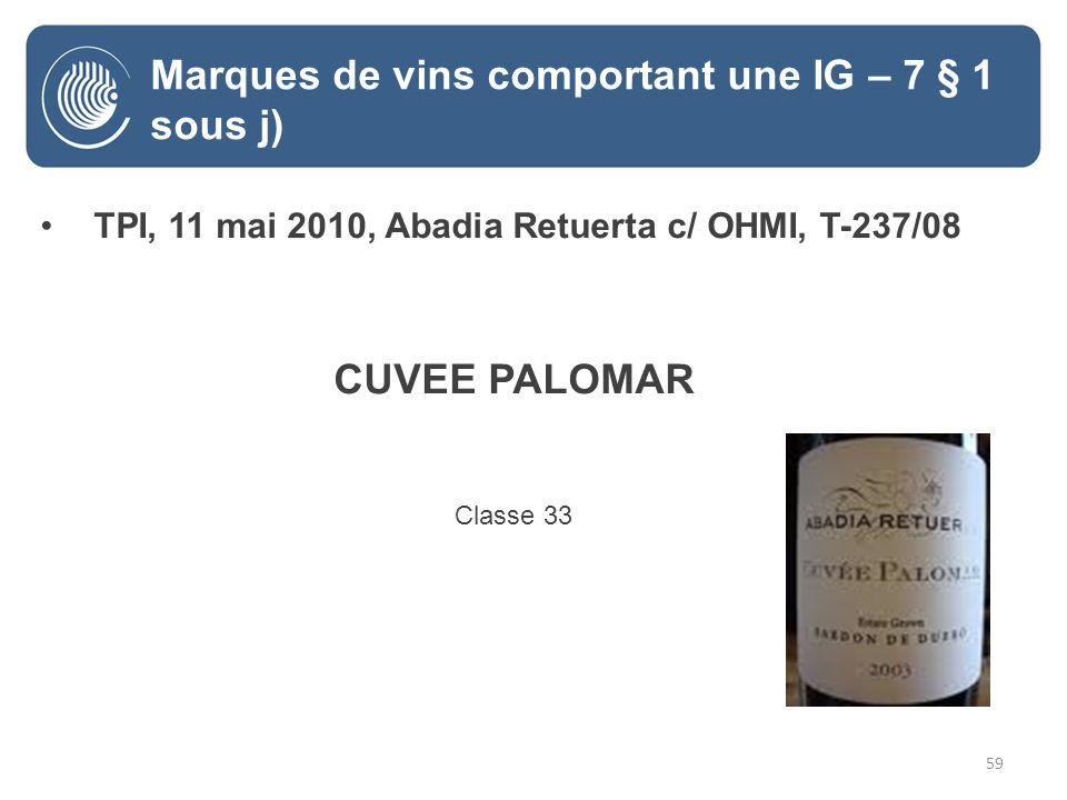 59 TPI, 11 mai 2010, Abadia Retuerta c/ OHMI, T-237/08 CUVEE PALOMAR Classe 33 Marques de vins comportant une IG – 7 § 1 sous j)