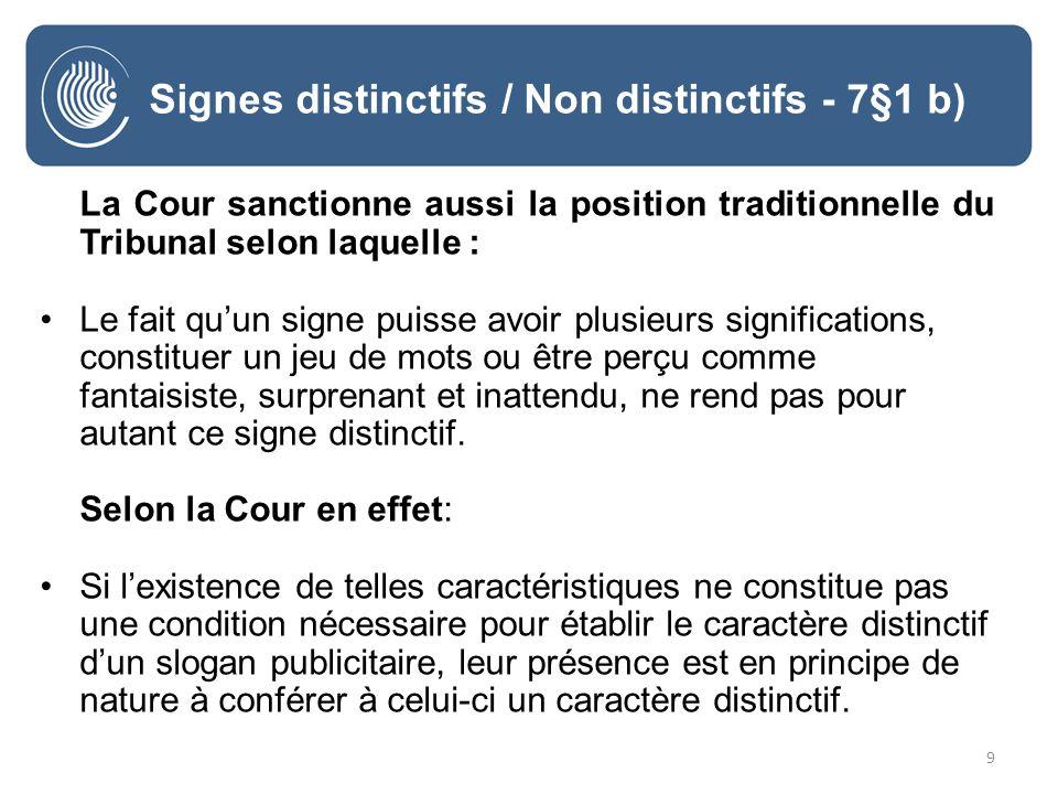 9 Signes distinctifs / Non distinctifs - 7§1 b) La Cour sanctionne aussi la position traditionnelle du Tribunal selon laquelle : Le fait quun signe puisse avoir plusieurs significations, constituer un jeu de mots ou être perçu comme fantaisiste, surprenant et inattendu, ne rend pas pour autant ce signe distinctif.