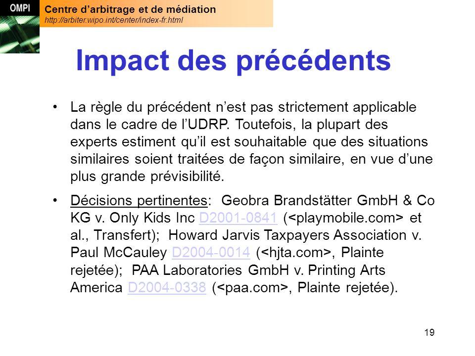 Centre darbitrage et de médiation http://arbiter.wipo.int/center/index-fr.html 19 Impact des précédents La règle du précédent nest pas strictement applicable dans le cadre de lUDRP.