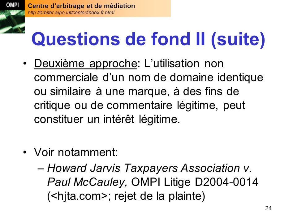Centre darbitrage et de médiation http://arbiter.wipo.int/center/index-fr.html 24 Questions de fond II (suite) Deuxième approche: Lutilisation non commerciale dun nom de domaine identique ou similaire à une marque, à des fins de critique ou de commentaire légitime, peut constituer un intérêt légitime.