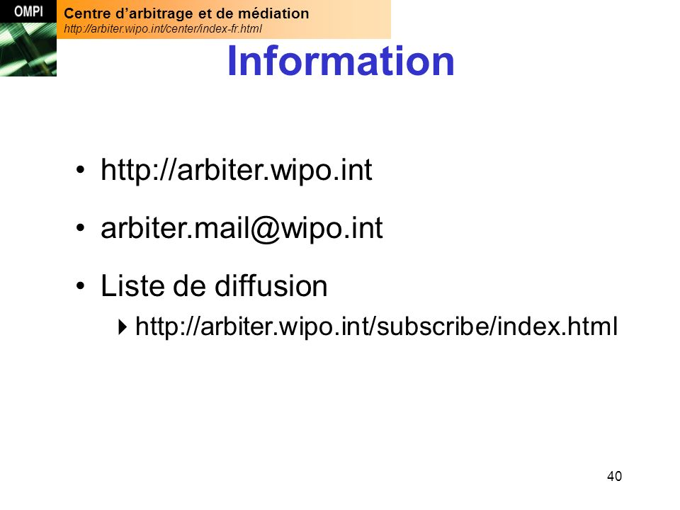 Centre darbitrage et de médiation http://arbiter.wipo.int/center/index-fr.html 40 Information http://arbiter.wipo.int arbiter.mail@wipo.int Liste de diffusion http://arbiter.wipo.int/subscribe/index.html