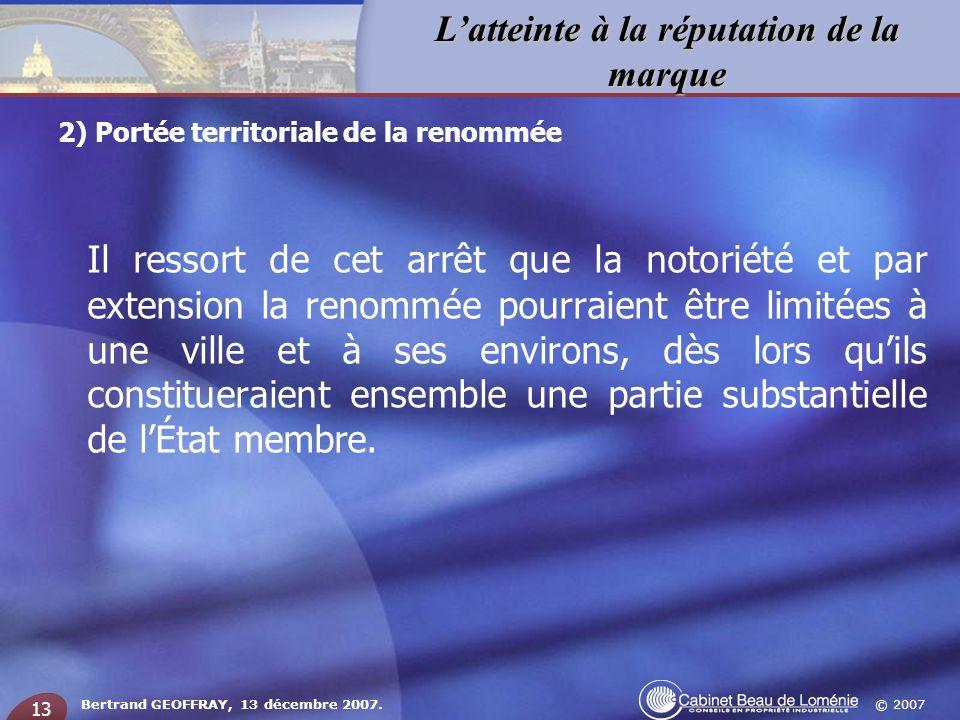© 2007 Latteinte à la réputation de la marque Bertrand GEOFFRAY, 13 décembre 2007. 13 Il ressort de cet arrêt que la notoriété et par extension la ren
