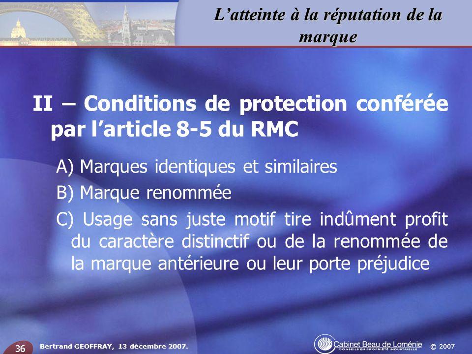 © 2007 Latteinte à la réputation de la marque Bertrand GEOFFRAY, 13 décembre 2007. 36 II – Conditions de protection conférée par larticle 8-5 du RMC A