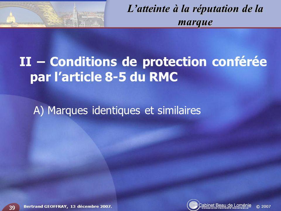© 2007 Latteinte à la réputation de la marque Bertrand GEOFFRAY, 13 décembre 2007. 39 II – Conditions de protection conférée par larticle 8-5 du RMC A