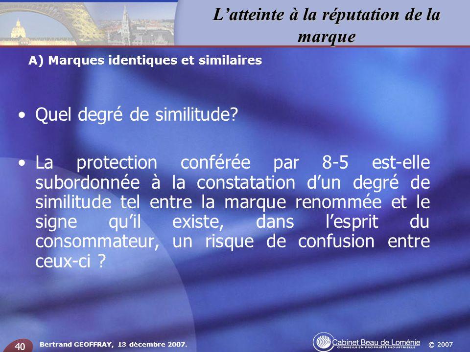 © 2007 Latteinte à la réputation de la marque Bertrand GEOFFRAY, 13 décembre 2007. 40 Quel degré de similitude? La protection conférée par 8-5 est-ell