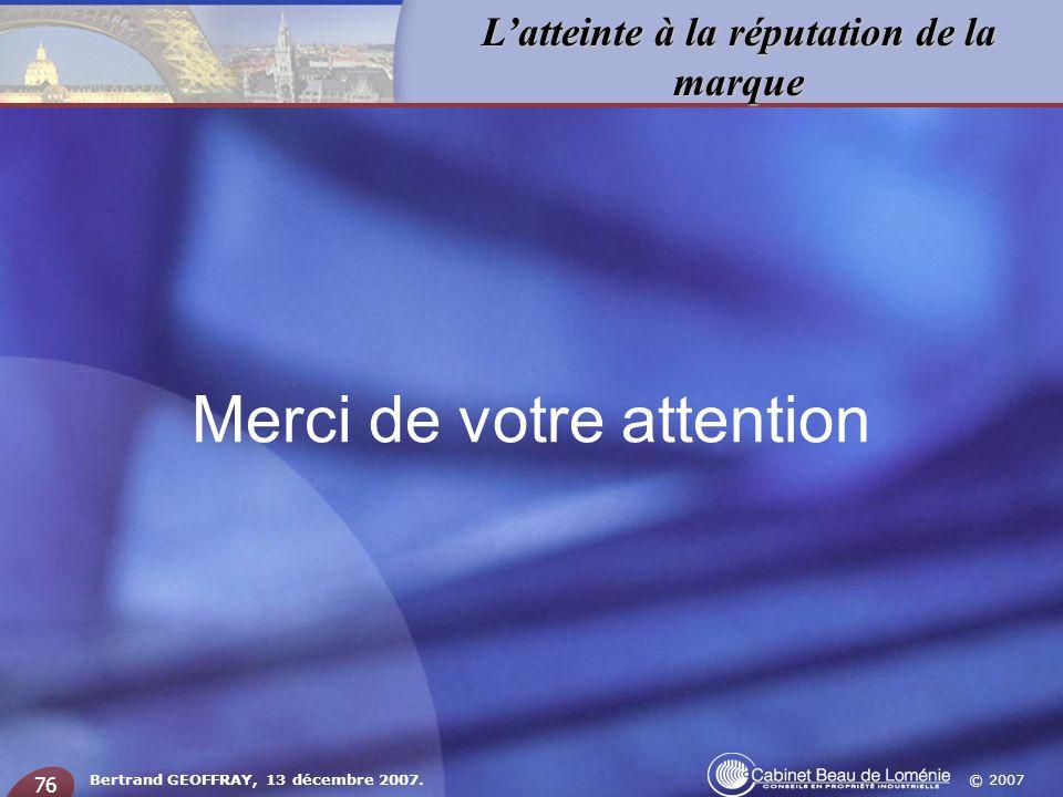© 2007 Latteinte à la réputation de la marque Bertrand GEOFFRAY, 13 décembre 2007. 76 Merci de votre attention