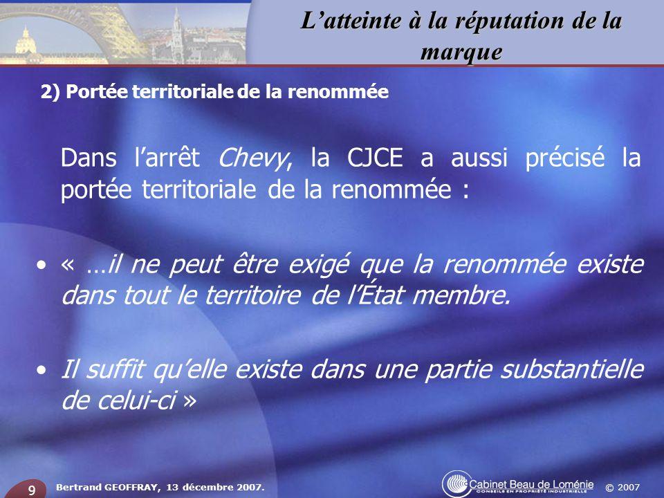 © 2007 Latteinte à la réputation de la marque Bertrand GEOFFRAY, 13 décembre 2007. 9 Dans larrêt Chevy, la CJCE a aussi précisé la portée territoriale