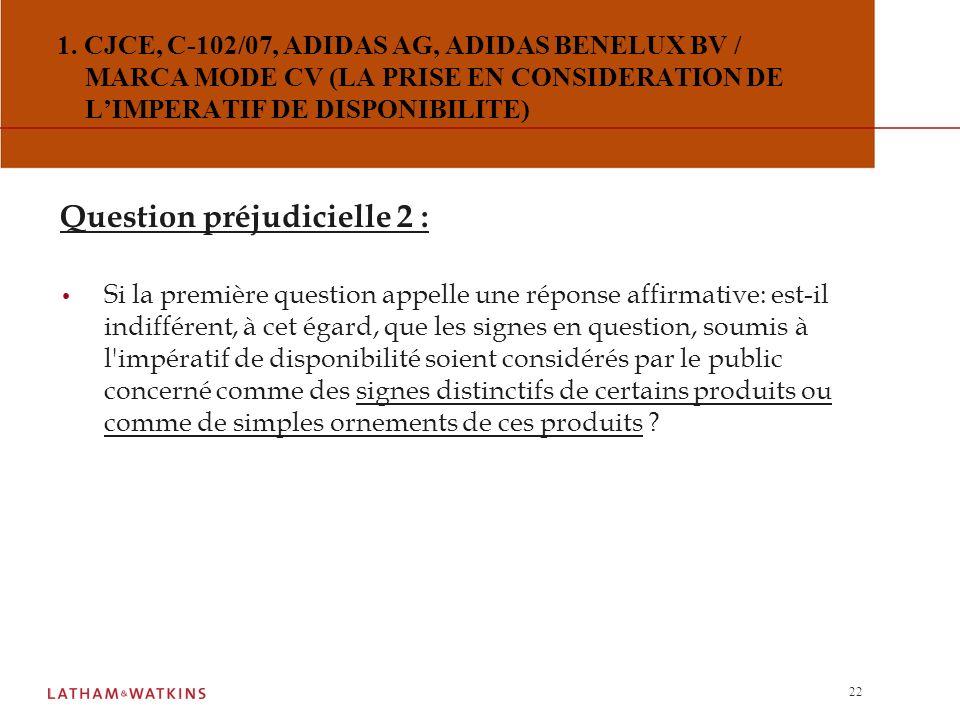 21 1. CJCE, C-102/07, ADIDAS AG, ADIDAS BENELUX BV / MARCA MODE CV (LA PRISE EN CONSIDERATION DE LIMPERATIF DE DISPONIBILITE) Question préjudicielle 1