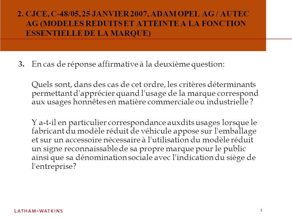 7 2.CJCE, C-48/05, 25 JANVIER 2007, ADAM OPEL AG / AUTEC AG (MODELES REDUITS ET ATTEINTE A LA FONCTION ESSENTIELLE DE LA MARQUE) Questions préjudicielles : 1.