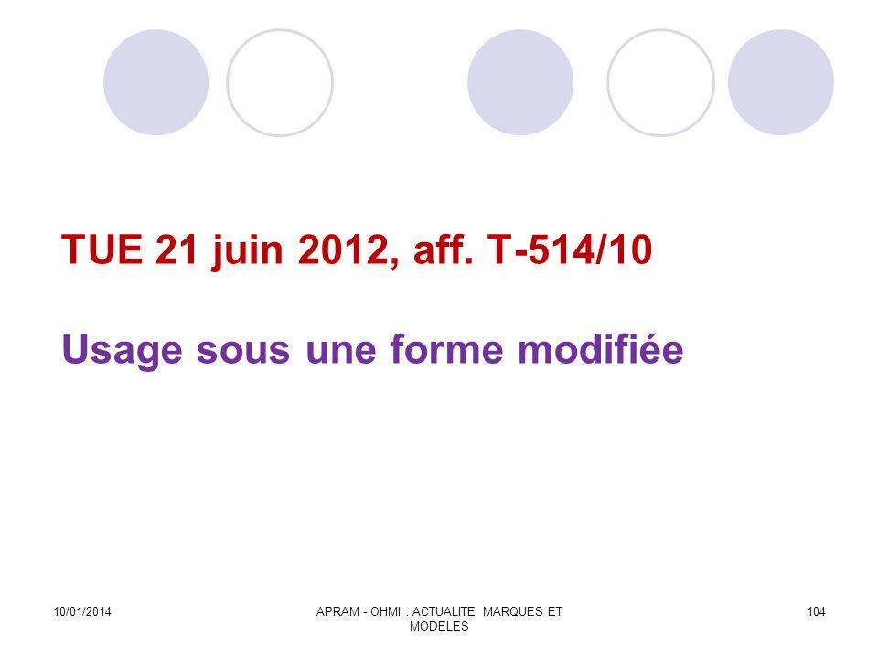 TUE 21 juin 2012, aff. T-514/10 Usage sous une forme modifiée 10/01/2014APRAM - OHMI : ACTUALITE MARQUES ET MODELES 104