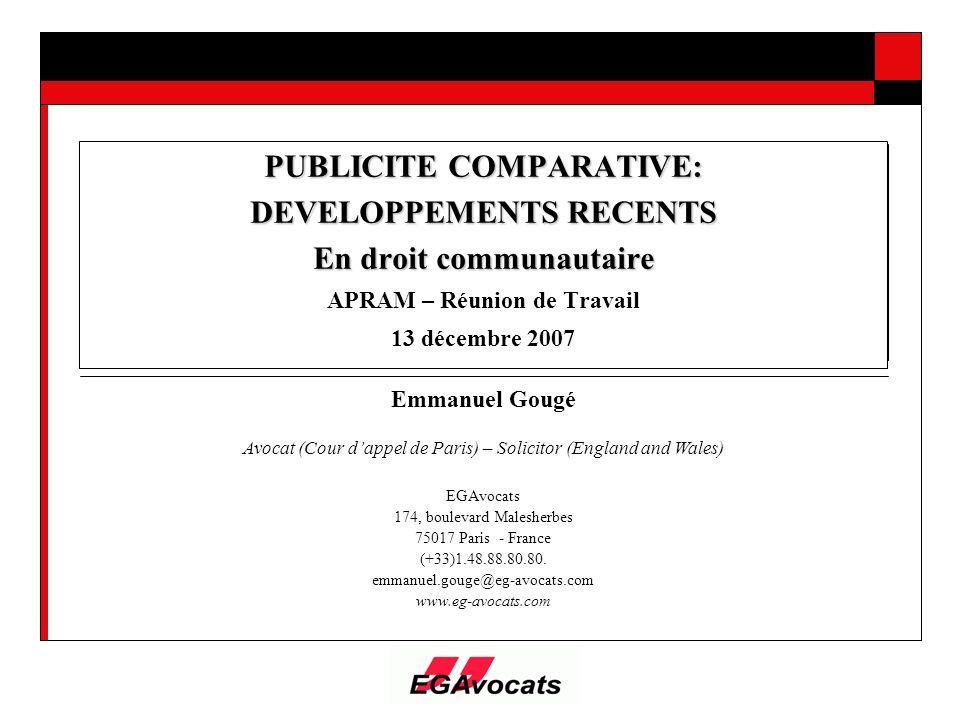 PUBLICITE COMPARATIVE: DEVELOPPEMENTS RECENTS En droit communautaire APRAM – Réunion de Travail 13 décembre 2007 Emmanuel Gougé Avocat (Cour dappel de