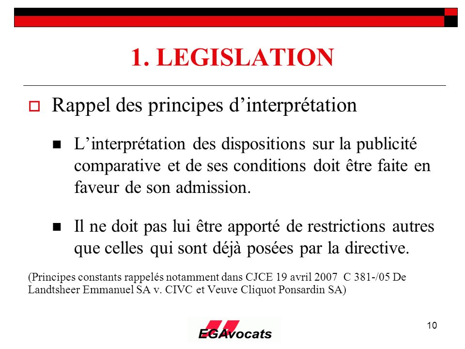 10 1. LEGISLATION Rappel des principes dinterprétation Linterprétation des dispositions sur la publicité comparative et de ses conditions doit être fa